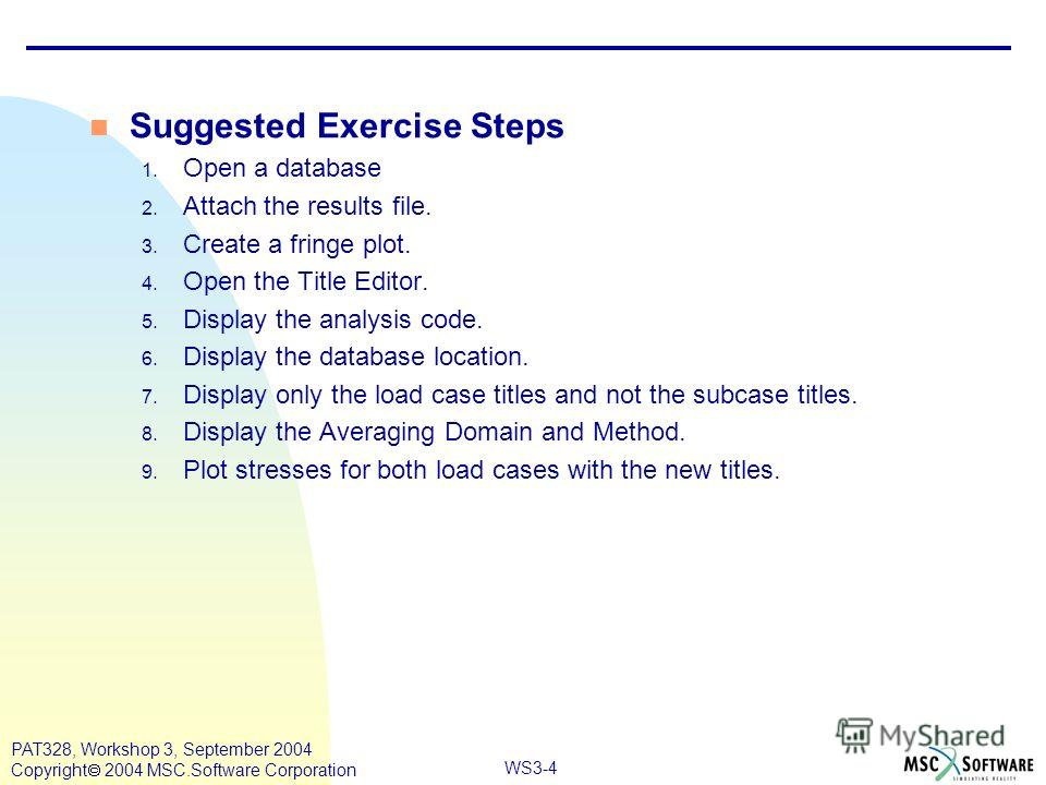 WS3-4 PAT328, Workshop 3, September 2004 Copyright 2004 MSC.Software Corporation n Suggested Exercise Steps 1. Open a database 2. Attach the results file. 3. Create a fringe plot. 4. Open the Title Editor. 5. Display the analysis code. 6. Display the