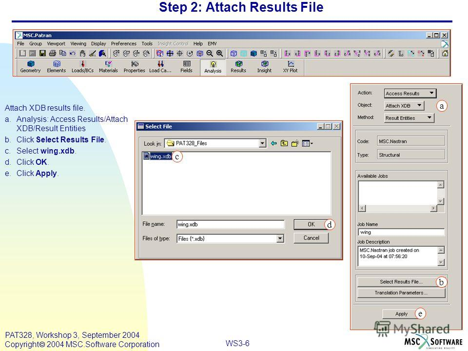 WS3-6 PAT328, Workshop 3, September 2004 Copyright 2004 MSC.Software Corporation Step 2: Attach Results File Attach XDB results file. a.Analysis: Access Results/Attach XDB/Result Entities b.Click Select Results File. c.Select wing.xdb. d.Click OK. e.