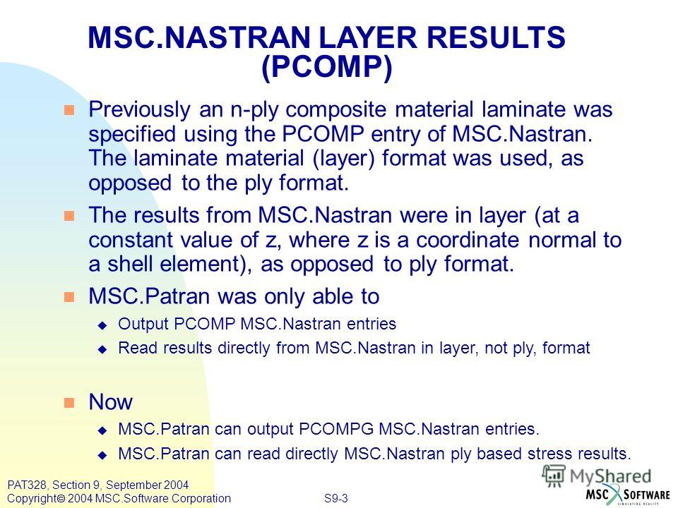S9-3 PAT328, Section 9, September 2004 Copyright 2004 MSC.Software Corporation MSC.NASTRAN LAYER RESULTS (PCOMP) n Previously an n-ply composite material laminate was specified using the PCOMP entry of MSC.Nastran. The laminate material (layer) forma