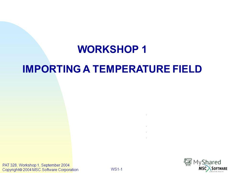 WS1-1 WORKSHOP 1 IMPORTING A TEMPERATURE FIELD PAT 328, Workshop 1, September 2004 Copyright 2004 MSC.Software Corporation