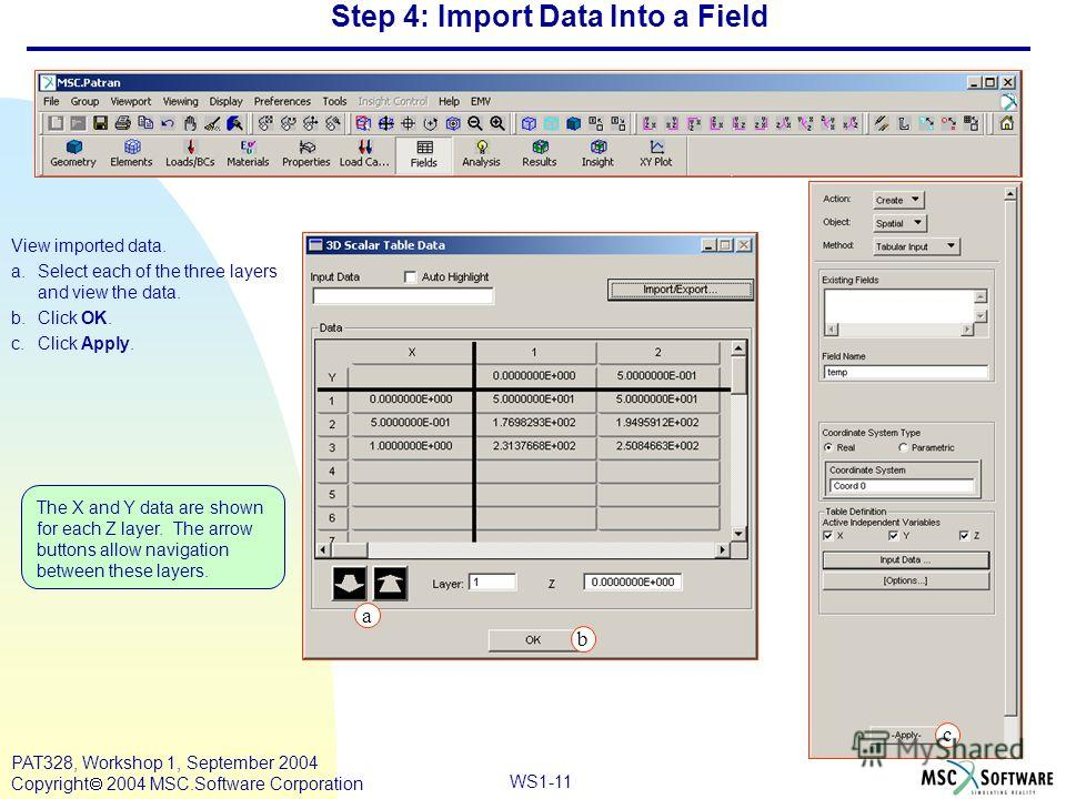 WS1-11 PAT328, Workshop 1, September 2004 Copyright 2004 MSC.Software Corporation Step 4: Import Data Into a Field View imported data. a.Select each of the three layers and view the data. b.Click OK. c.Click Apply. a b The X and Y data are shown for