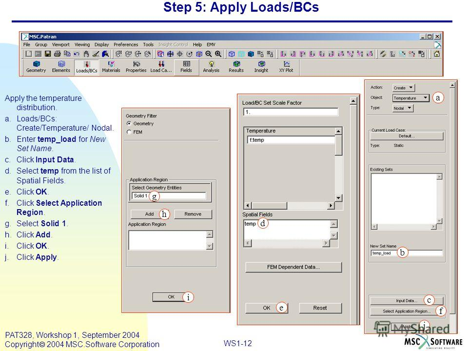 WS1-12 PAT328, Workshop 1, September 2004 Copyright 2004 MSC.Software Corporation Step 5: Apply Loads/BCs Apply the temperature distribution. a.Loads/BCs: Create/Temperature/ Nodal. b.Enter temp_load for New Set Name. c.Click Input Data. d.Select tem