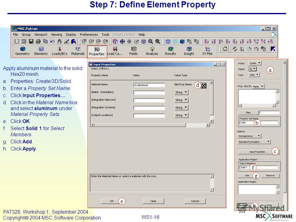 WS1-16 PAT328, Workshop 1, September 2004 Copyright 2004 MSC.Software Corporation Step 7: Define Element Property Apply aluminum material to the solid Hex20 mesh. a.Properties: Create/3D/Solid. b.Enter a Property Set Name. c.Click Input Properties… d