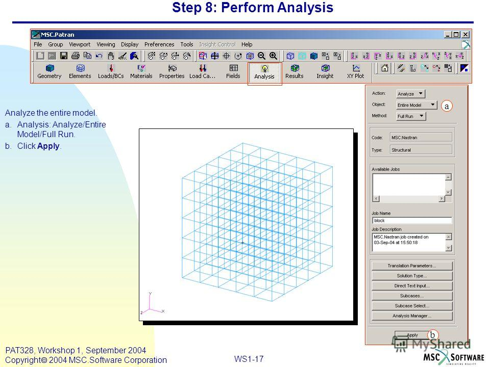 WS1-17 PAT328, Workshop 1, September 2004 Copyright 2004 MSC.Software Corporation Step 8: Perform Analysis Analyze the entire model. a.Analysis: Analyze/Entire Model/Full Run. b.Click Apply. a b