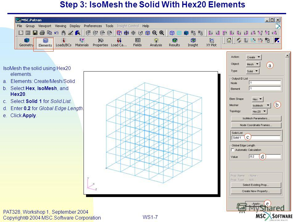 WS1-7 PAT328, Workshop 1, September 2004 Copyright 2004 MSC.Software Corporation Step 3: IsoMesh the Solid With Hex20 Elements IsoMesh the solid using Hex20 elements. a.Elements: Create/Mesh/Solid b.Select Hex, IsoMesh, and Hex20. c.Select Solid 1 fo