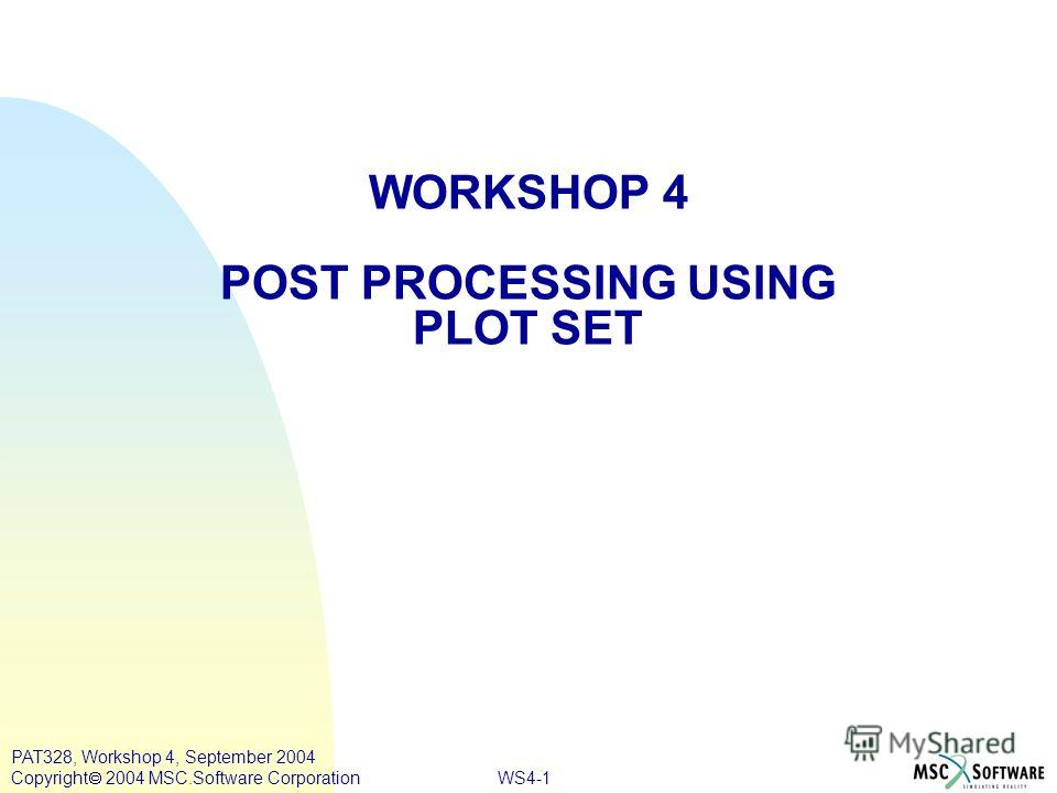 WS4-1 PAT328, Workshop 4, September 2004 Copyright 2004 MSC.Software Corporation WORKSHOP 4 POST PROCESSING USING PLOT SET
