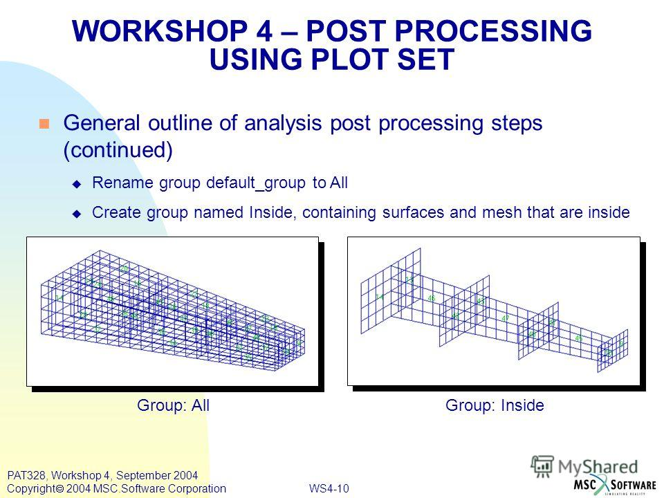 WS4-10 PAT328, Workshop 4, September 2004 Copyright 2004 MSC.Software Corporation General outline of analysis post processing steps (continued) Rename group default_group to All Create group named Inside, containing surfaces and mesh that are inside