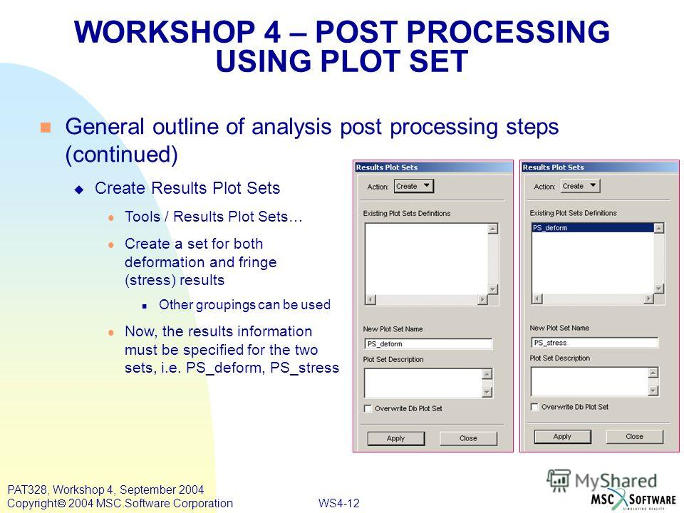 WS4-12 PAT328, Workshop 4, September 2004 Copyright 2004 MSC.Software Corporation General outline of analysis post processing steps (continued) Create Results Plot Sets Tools / Results Plot Sets… Create a set for both deformation and fringe (stress)