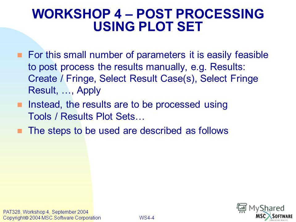 WS4-4 PAT328, Workshop 4, September 2004 Copyright 2004 MSC.Software Corporation For this small number of parameters it is easily feasible to post process the results manually, e.g. Results: Create / Fringe, Select Result Case(s), Select Fringe Resul