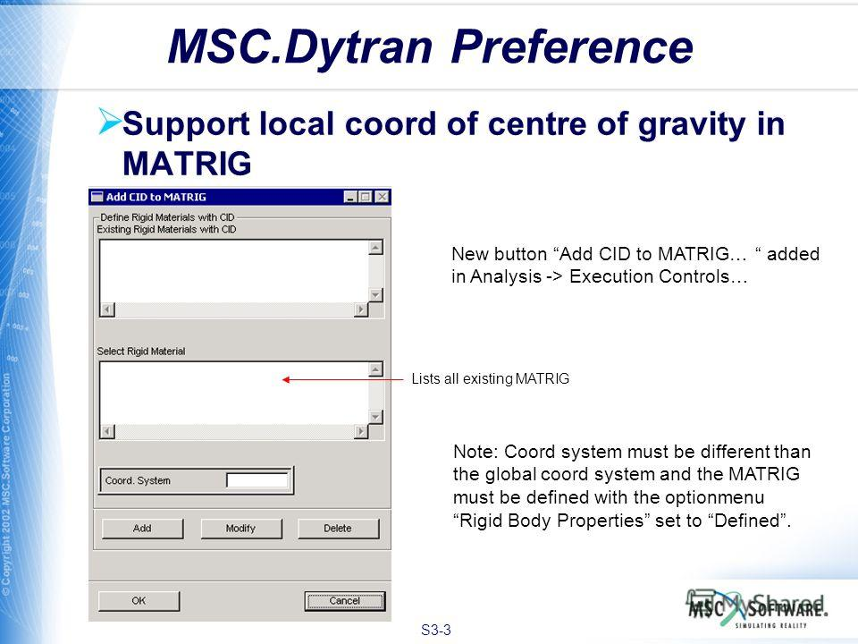 S3-3 MSC.Dytran Preference Support local coord of centre of gravity in MATRIG Lists all existing MATRIG New button Add CID to MATRIG… added in Analysis -> Execution Controls… Note: Coord system must be different than the global coord system and the M