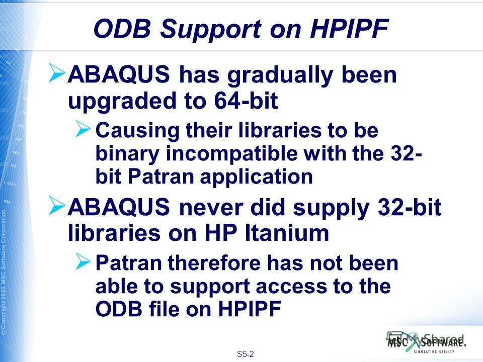 S5-2 ABAQUS has gradually been upgraded to 64-bit Causing their libraries to be binary incompatible with the 32- bit Patran application ABAQUS never did supply 32-bit libraries on HP Itanium Patran therefore has not been able to support access to the