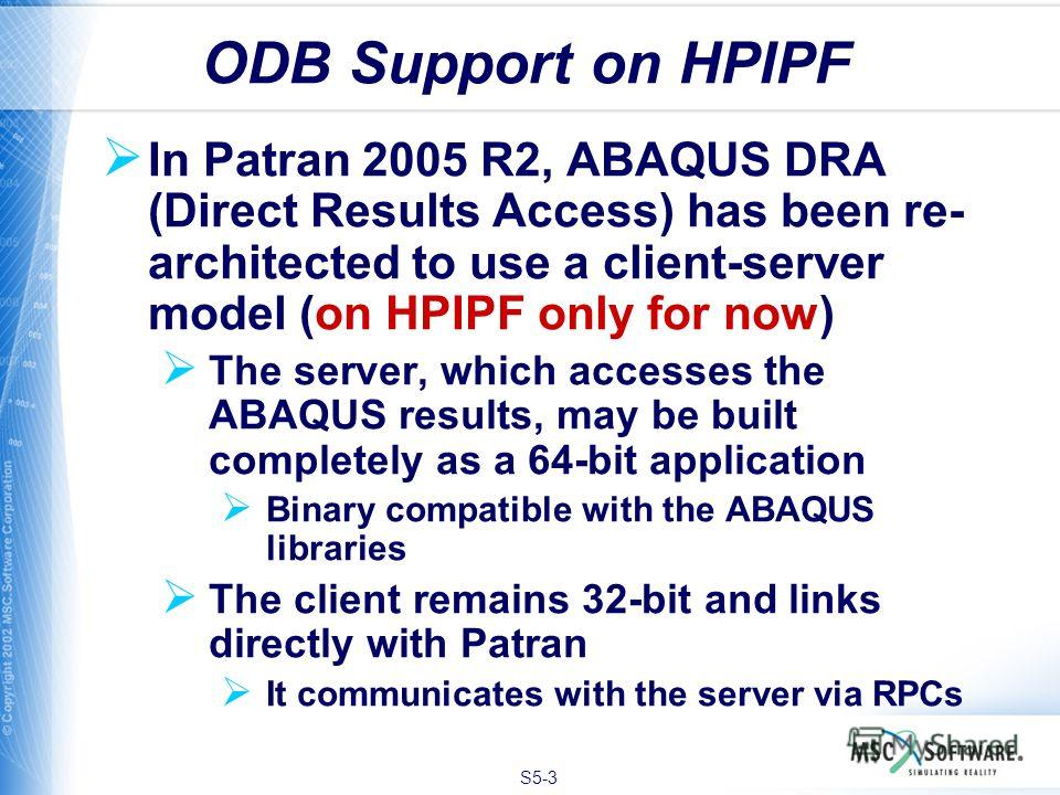 S5-3 In Patran 2005 R2, ABAQUS DRA (Direct Results Access) has been re- architected to use a client-server model (on HPIPF only for now) The server, which accesses the ABAQUS results, may be built completely as a 64-bit application Binary compatible