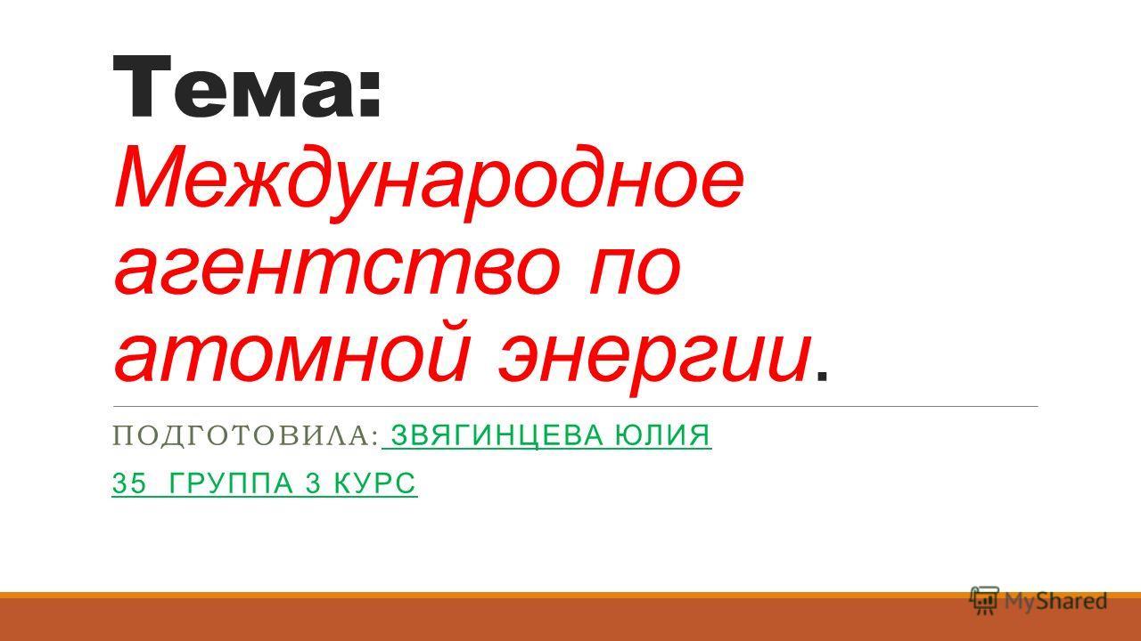 Тема: Международное агентство по атомной энергии. ПОДГОТОВИЛА: ЗВЯГИНЦЕВА ЮЛИЯ 35 ГРУППА 3 КУРС