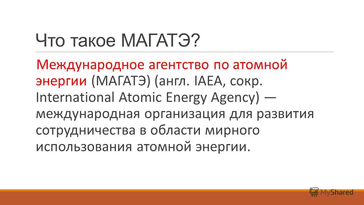 Что такое МАГАТЭ? Международное агентство по атомной энергии (МАГАТЭ) (англ. IAEA, сокр. International Atomic Energy Agency) международная организация для развития сотрудничества в области мирного использования атомной энергии.