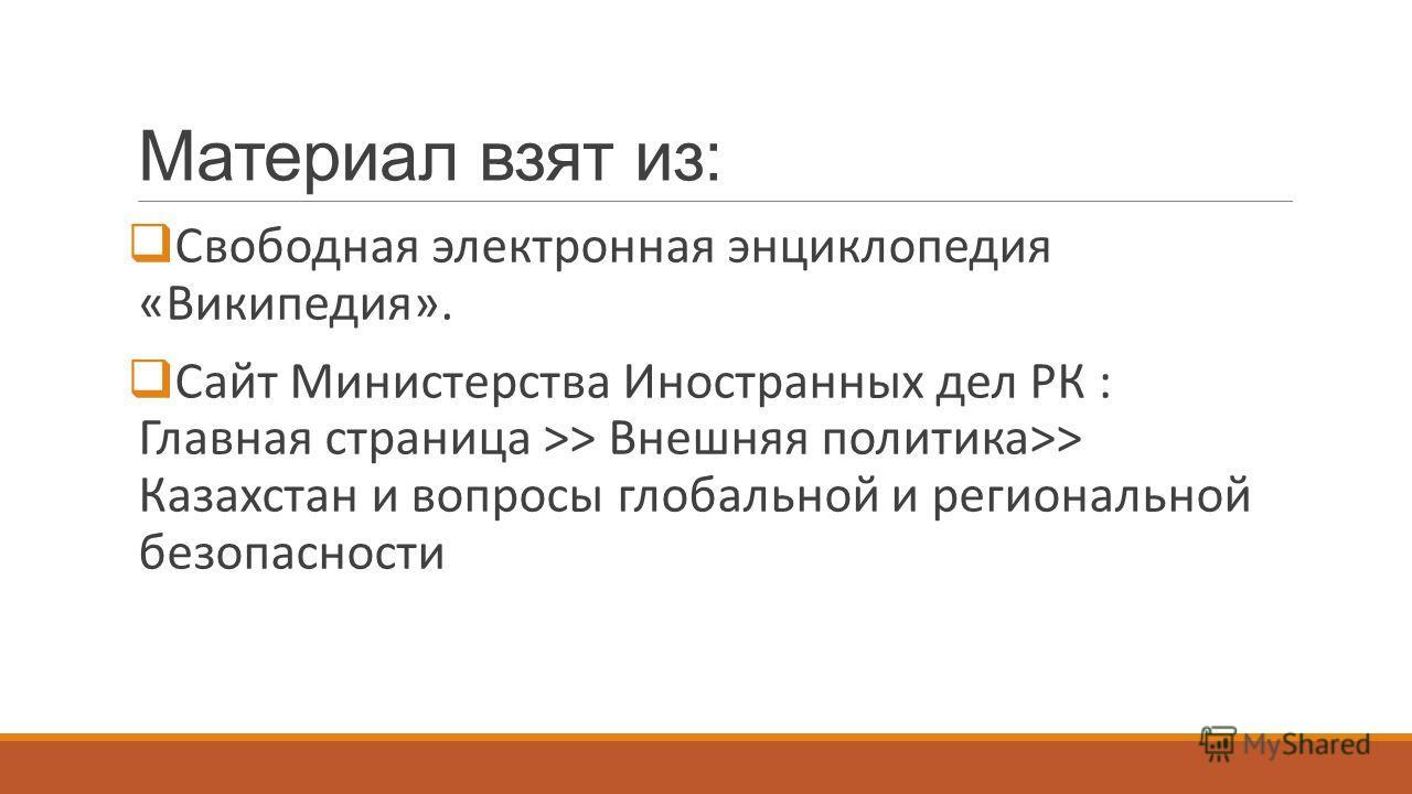 Материал взят из: Свободная электронная энциклопедия «Википедия». Сайт Министерства Иностранных дел РК : Главная страница >> Внешняя политика>> Казахстан и вопросы глобальной и региональной безопасности