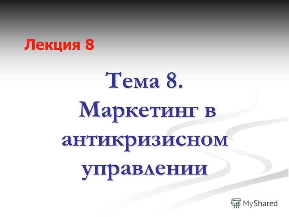 Тема 8. Маркетинг в антикризисном управлении Лекция 8