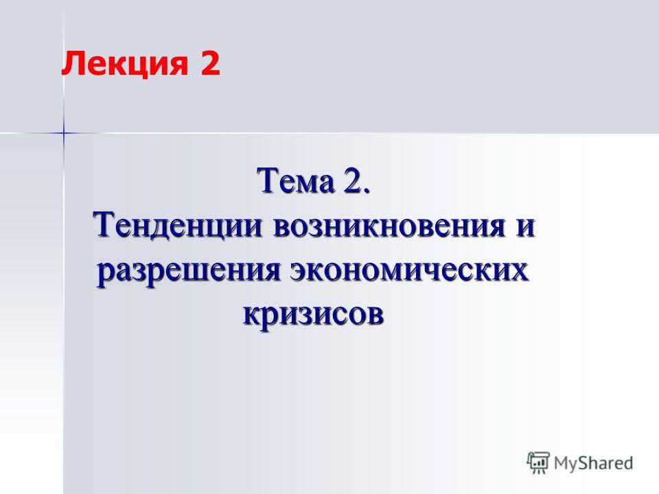 Тема 2. Тенденции возникновения и разрешения экономических кризисов Лекция 2