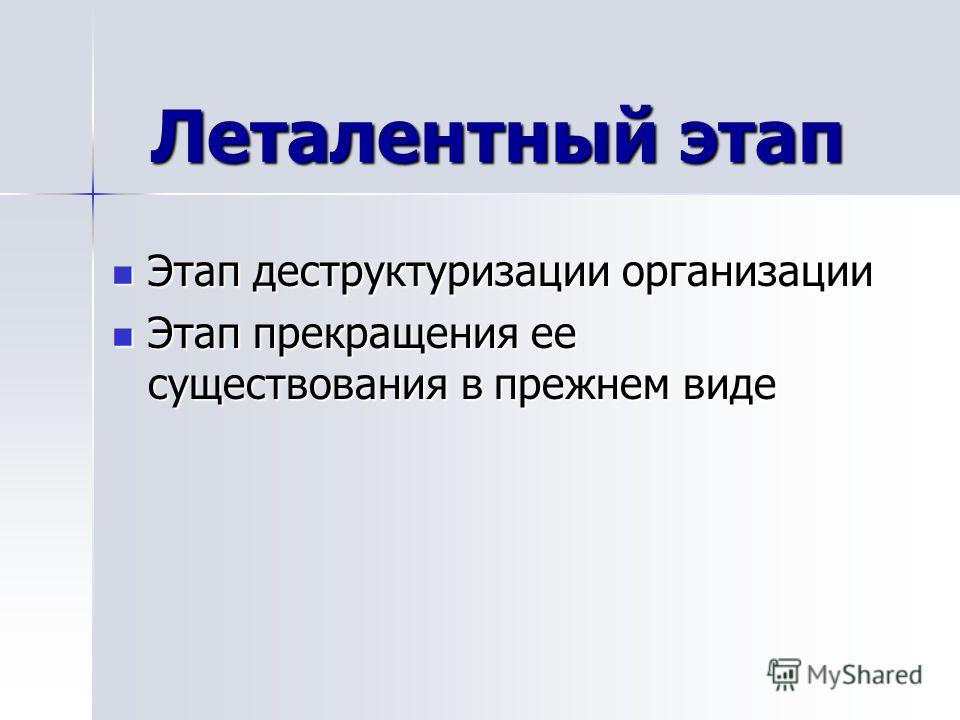 Леталентный этап Этап деструктуризации организации Этап деструктуризации организации Этап прекращения ее существования в прежнем виде Этап прекращения ее существования в прежнем виде