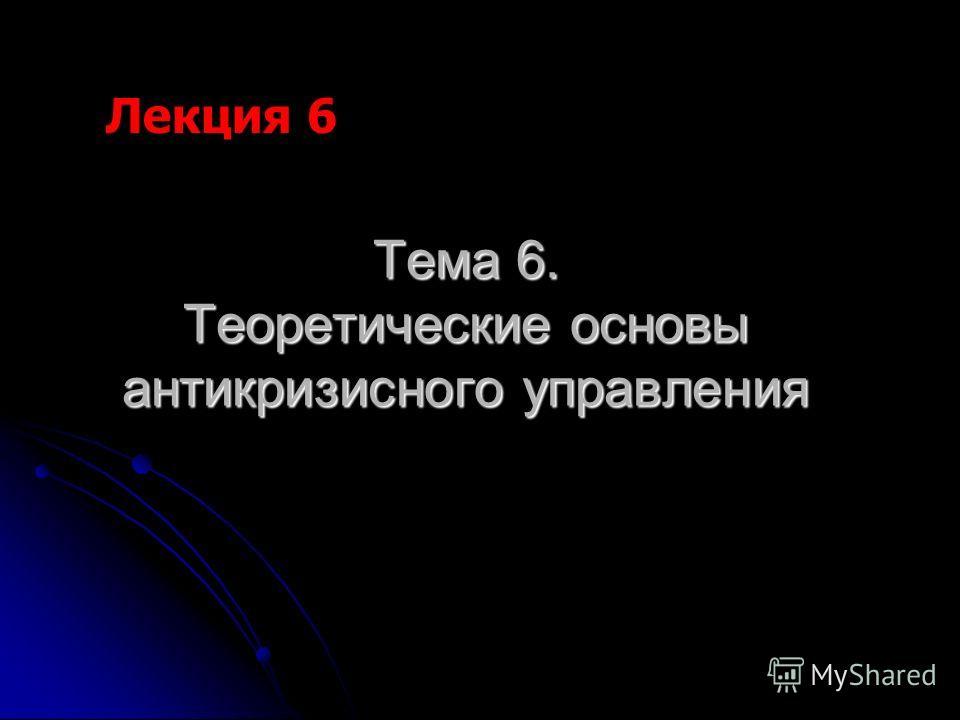 Тема 6. Теоретические основы антикризисного управления Лекция 6