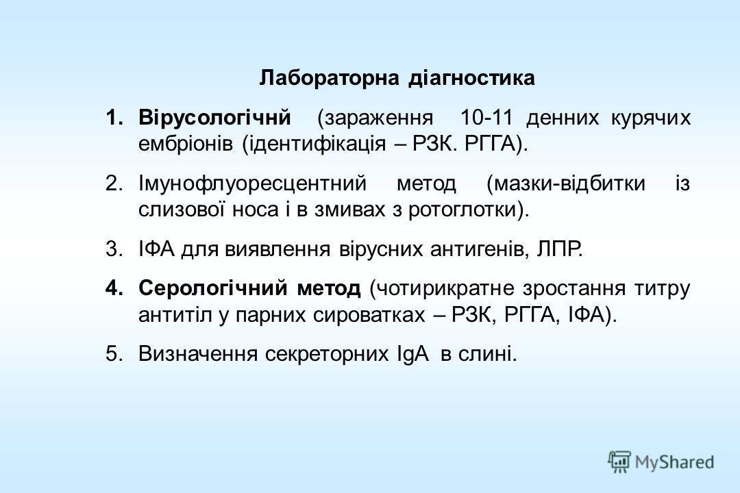 Лобораторна діагностика 1.Вірусологічнй (заражения 10-11 денних курящих ембріонів (ідентифікація – РЗК. РГГА). 2.Імунофлуоресцентний метод (мазки-відбитки із слизової носа і в змивах з ротоглотки). 3.ІФА для виявлення вірусних антигенів, ЛПР. 4.Серол