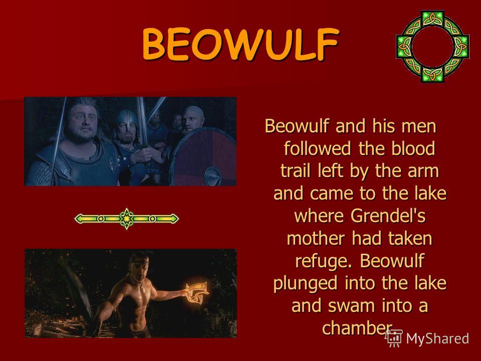 BEOWULF Beowulf and his men followed the blood trail left by the arm and came to the lake where Grendel's mother had taken refuge. Beowulf plunged into the lake and swam into a chamber.