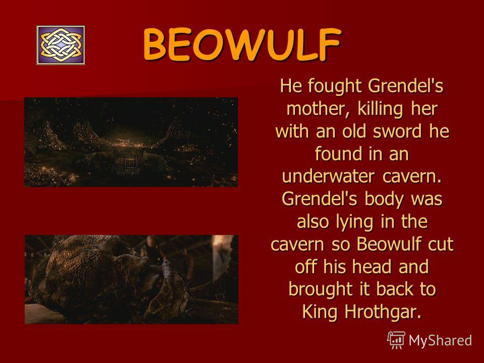 BEOWULF He fought Grendel's mother, killing her with an old sword he found in an underwater cavern. Grendel's body was also lying in the cavern so Beowulf cut off his head and brought it back to King Hrothgar. He fought Grendel's mother, killing her