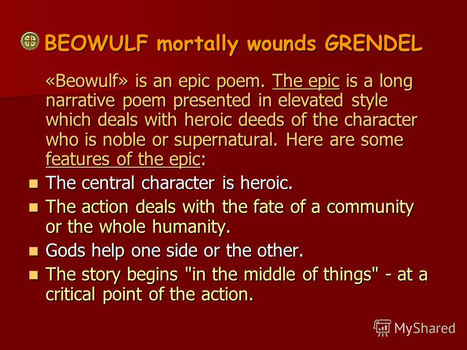 BEOWULF mortally wounds GRENDEL «Beowulf» is an epic poem. The epic is a long narrative poem presented in elevated style which deals with heroic deeds of the character who is noble or supernatural. Here are some features of the epic: «Beowulf» is an