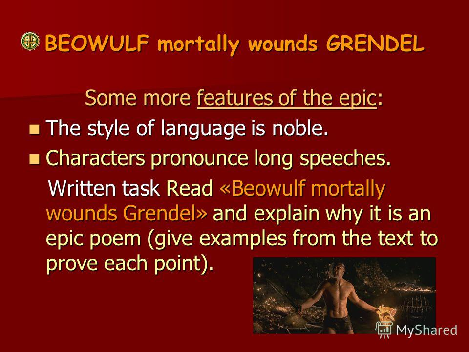 BEOWULF mortally wounds GRENDEL Some more features of the epic: The style of language is noble. The style of language is noble. Characters pronounce long speeches. Characters pronounce long speeches. Written task Read «Beowulf mortally wounds Grendel