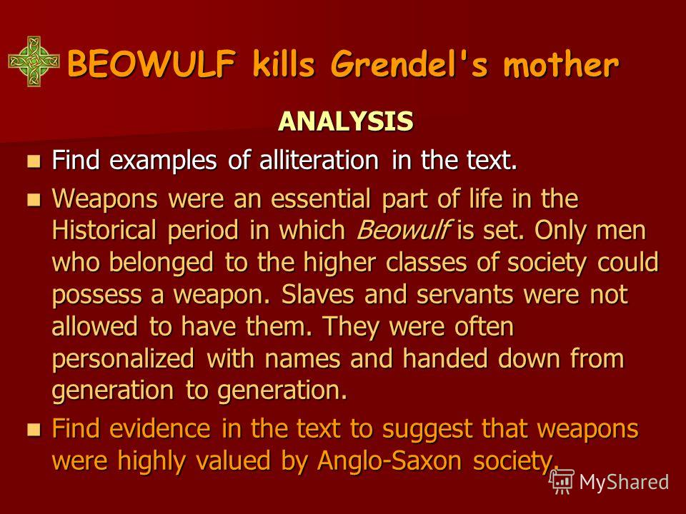 BEOWULF kills Grendel's mother ANALYSIS Find examples of alliteration in the text. Find examples of alliteration in the text. Weapons were an essential part of life in the Historical period in which Beowulf is set. Only men who belonged to the higher