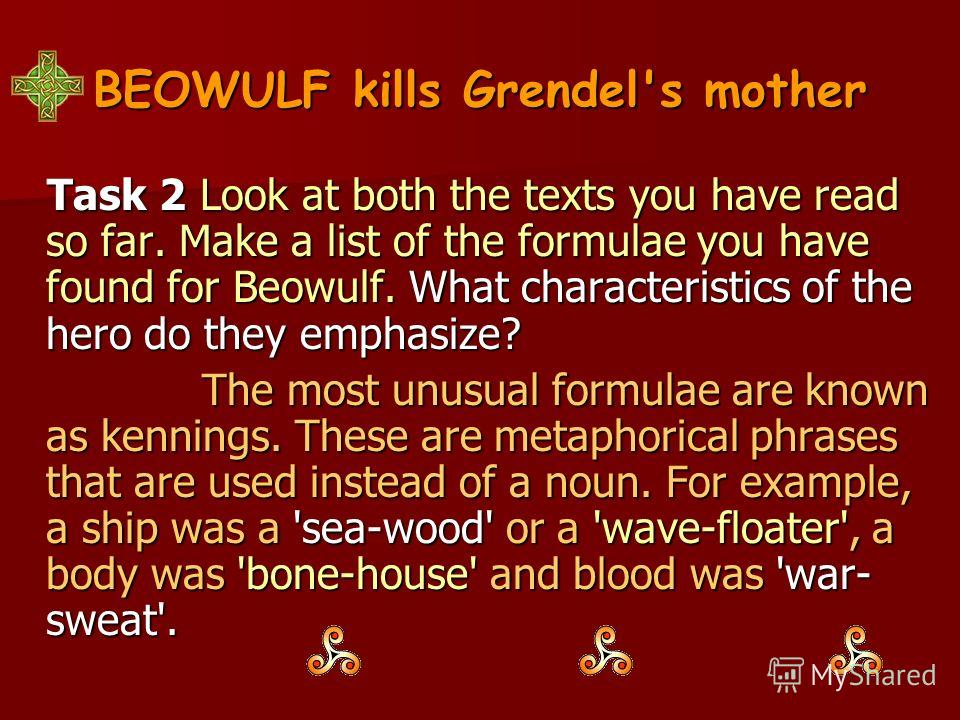 BEOWULF kills Grendel's mother Task 2 Look at both the texts you have read so far. Make a list of the formulae you have found for Beowulf. What characteristics of the hero do they emphasize? Task 2 Look at both the texts you have read so far. Make a