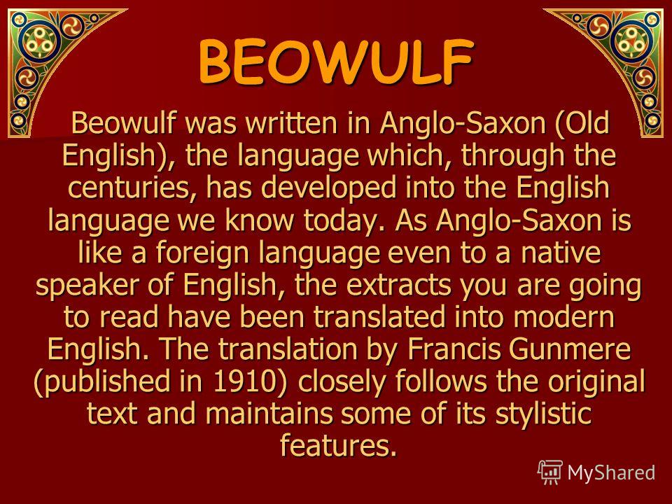 BEOWULF Beowulf was written in Anglo-Saxon (Old English), the language which, through the centuries, has developed into the English language we know today. As Anglo-Saxon is like a foreign language even to a native speaker of English, the extracts yo