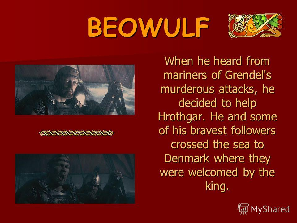 BEOWULF When he heard from mariners of Grendel's murderous attacks, he decided to help Hrothgar. He and some of his bravest followers crossed the sea to Denmark where they were welcomed by the king. When he heard from mariners of Grendel's murderous