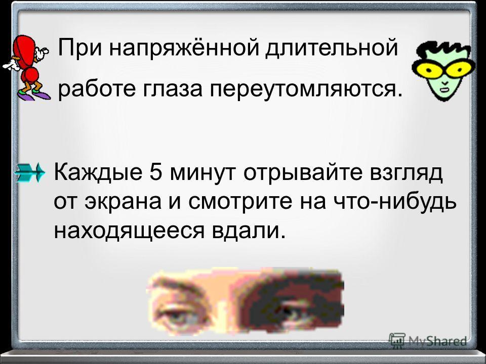 При напряжённой длительной работе глаза переутомляются. Каждые 5 минут отрывайте взгляд от экрана и смотрите на что-нибудь находящееся вдали.