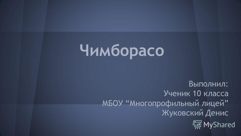 Чимборасо Выполнил: Ученик 10 класса МБОУ Многопрофильный лицей Жуковский Денис