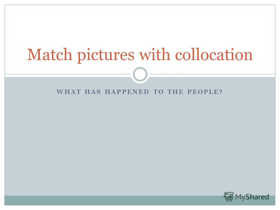 WHAT HAS HAPPENED TO THE PEOPLE? Match pictures with collocation
