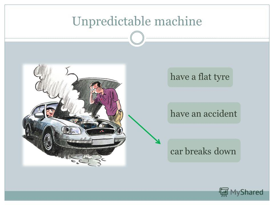 Unpredictable machine have a flat tyre have an accident car breaks down