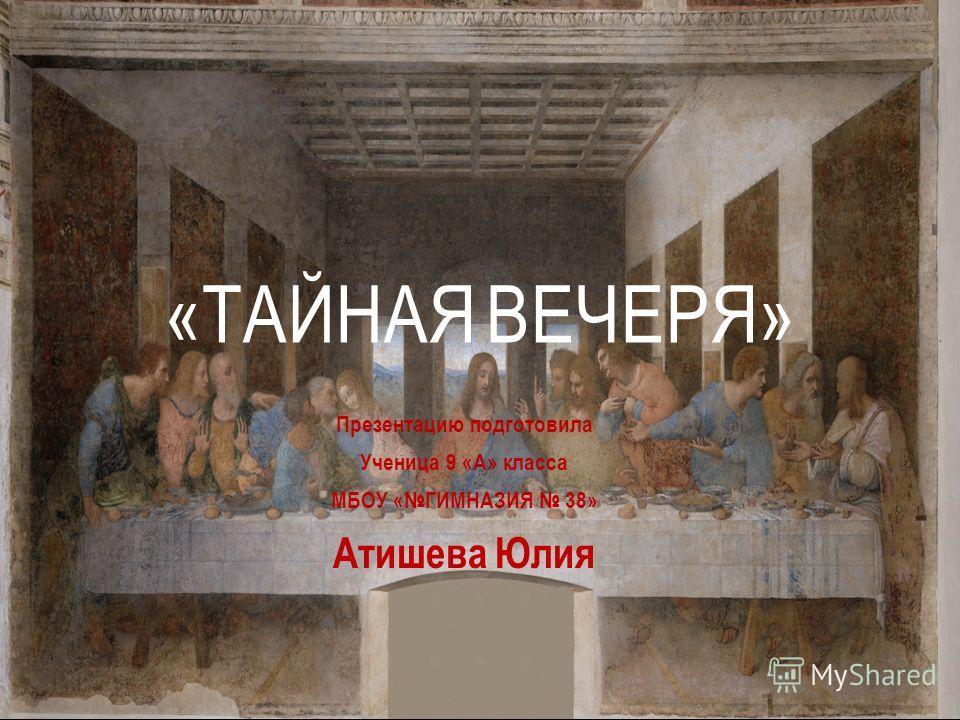 Презентацию подготовила Ученица 9 «А» класса МБОУ «ГИМНАЗИЯ 38» Атишева Юлия «ТАЙНАЯ ВЕЧЕРЯ»