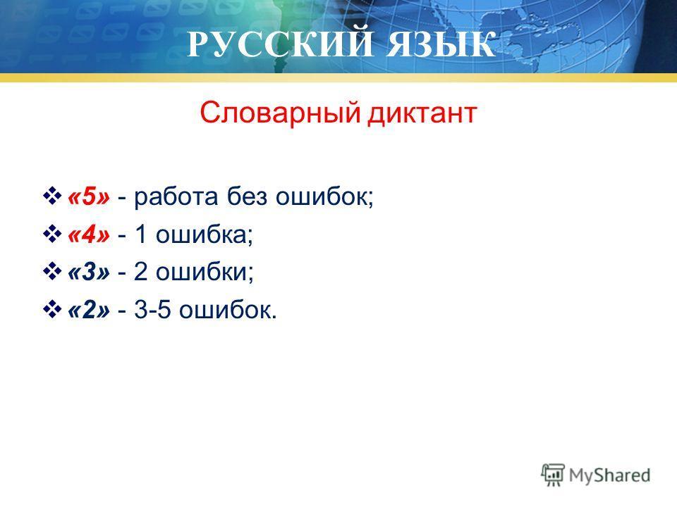 РУССКИЙ ЯЗЫК Словарный диктант «5» - работа без ошибок; «4» - 1 ошибка; «3» - 2 ошибки; «2» - 3-5 ошибок.