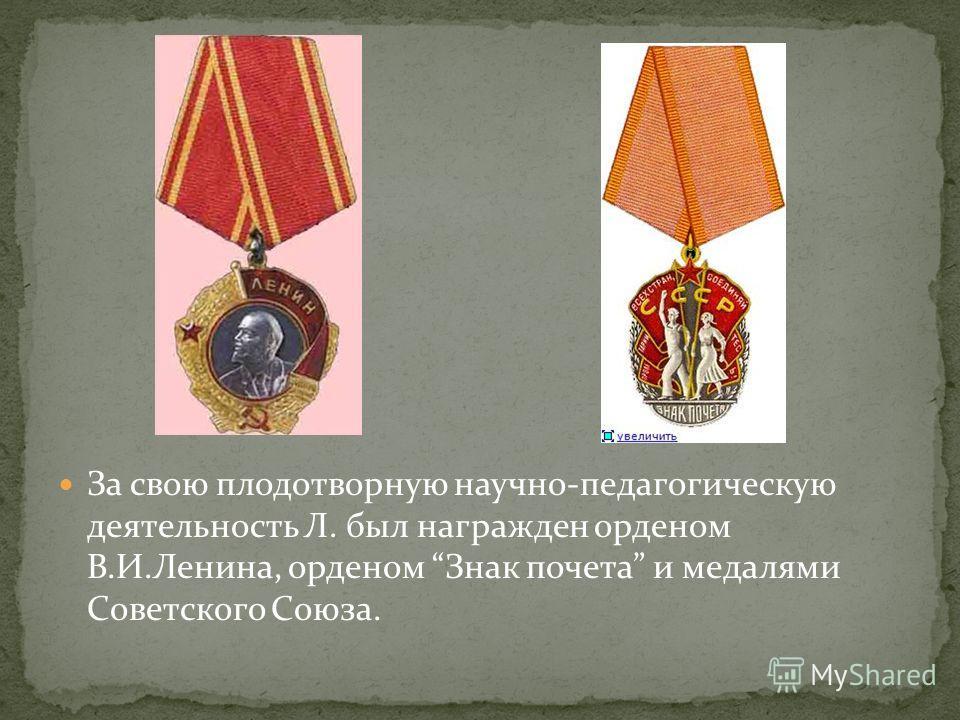 За свою плодотворную научно-педагогическую деятельность Л. был награжден орденом В.И.Ленина, орденом Знак почета и медалями Советского Союза.