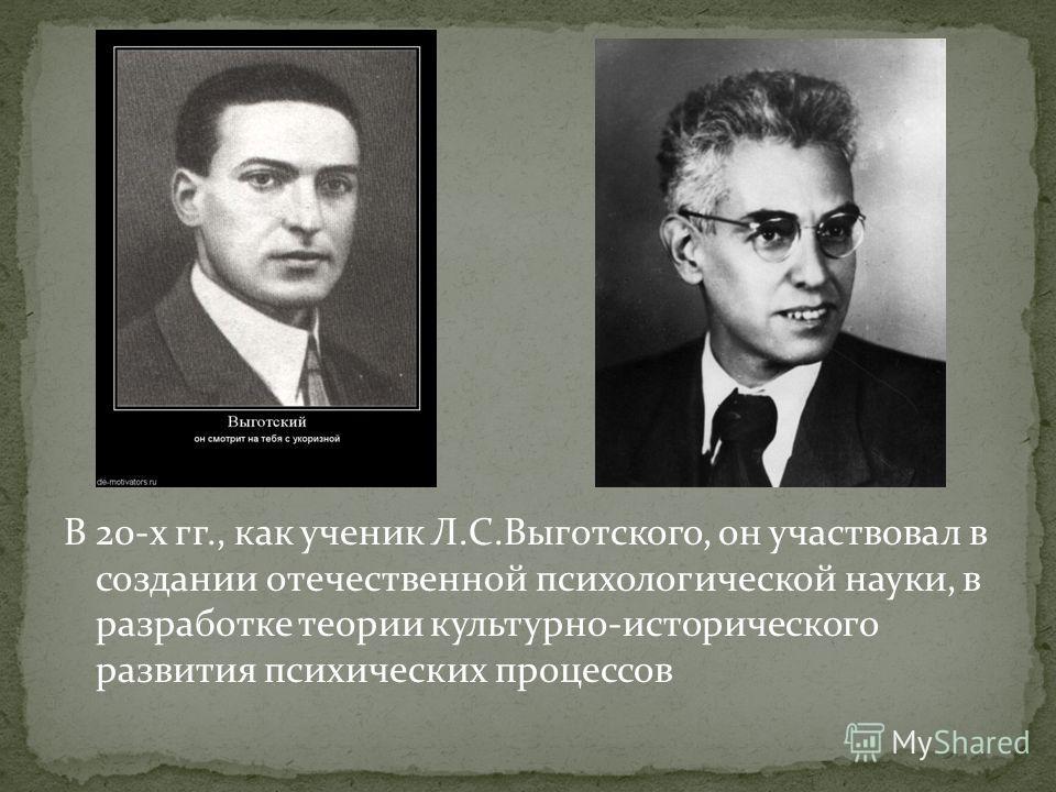 В 20-х гг., как ученик Л.С.Выготского, он участвовал в создании отечественной психологической науки, в разработке теории культурно-исторического развития психических процессов