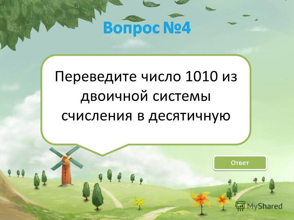 Переведите число 1010 из двоичной системы счисления в десятичную Ответ