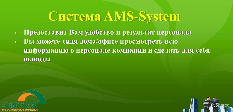 Система AMS-System Предоставит Вам удобство и результат персонала Предоставит Вам удобство и результат персонала Вы можете сидя дома/офисе просмотреть всю информацию о персонале компании и сделать для себя выводы Вы можете сидя дома/офисе просмотреть
