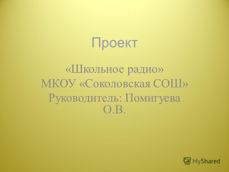 Проект « Школьное радио » МКОУ « Соколовская СОШ » Руководитель : Помигуева О. В.