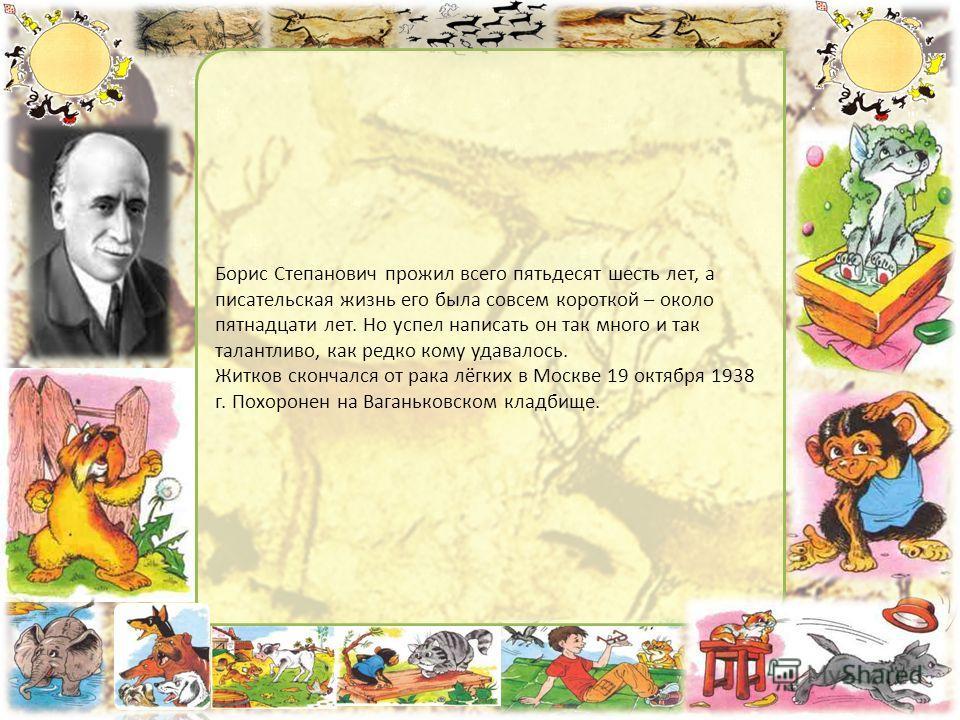 Борис Степанович прожил всего пятьдесят шесть лет, а писательская жизнь его была совсем короткой – около пятнадцати лет. Но успел написать он так много и так талантливо, как редко кому удавалось. Житков скончался от рака лёгких в Москве 19 октября 19