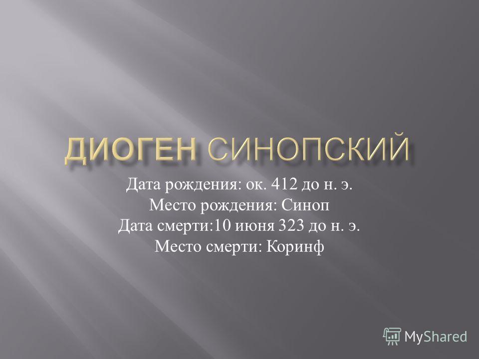 Дата рождения : ок. 412 до н. э. Место рождения : Синоп Дата смерти :10 июня 323 до н. э. Место смерти : Коринф