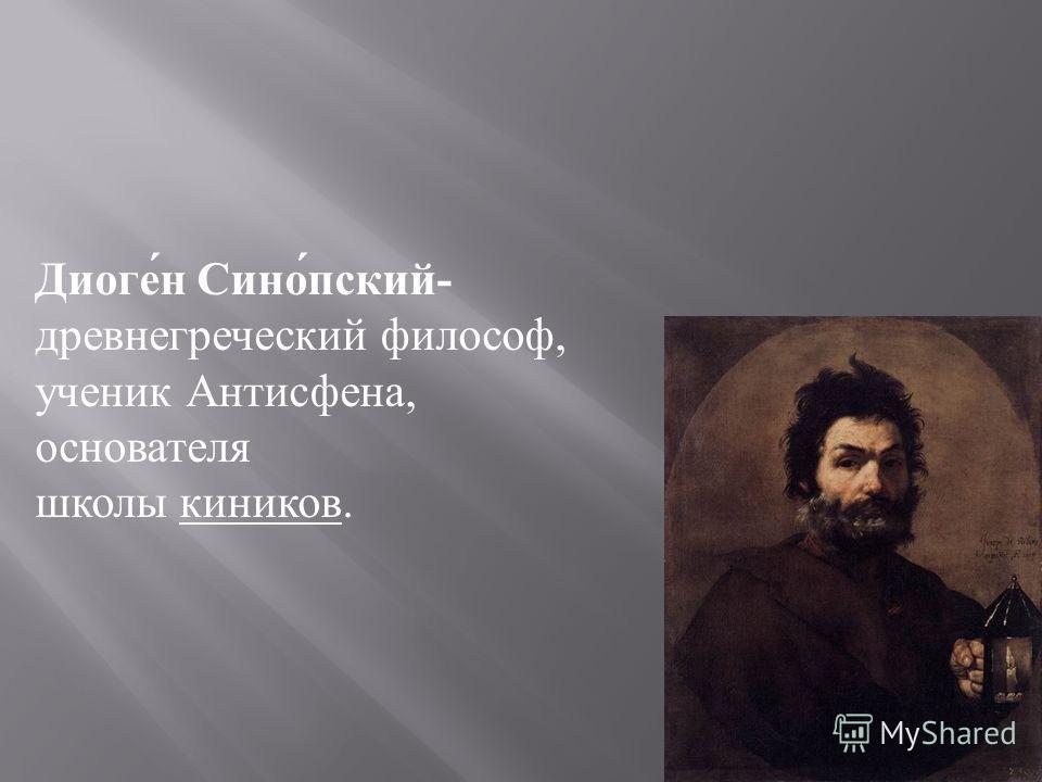 Диоген Синопский - древнегреческий философ, ученик Антисфена, основателя школы киников.