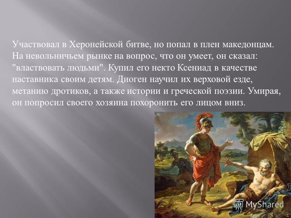 Участвовал в Херонейской битве, но попал в плен македонцам. На невольничьем рынке на вопрос, что он умеет, он сказал :