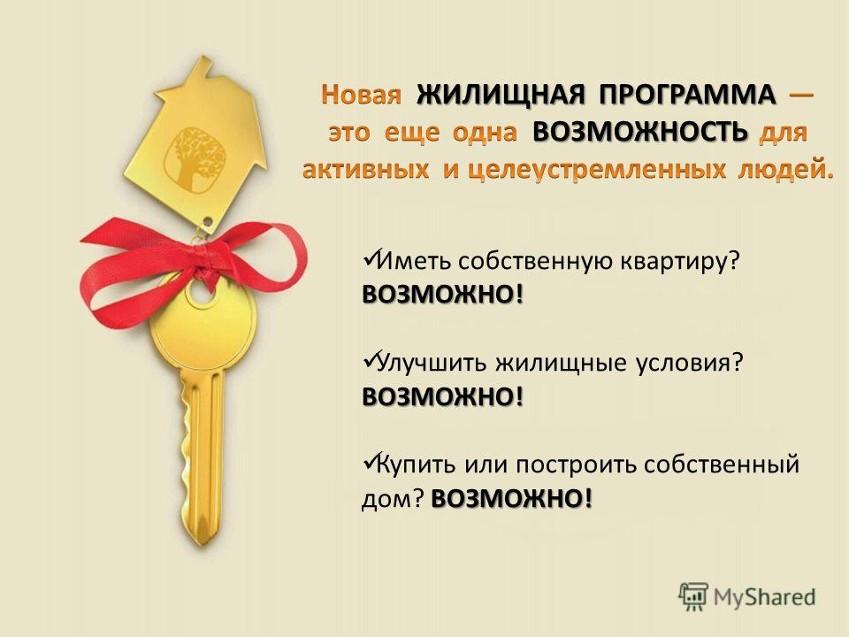 ВОЗМОЖНО! Иметь собственную квартиру? ВОЗМОЖНО! ВОЗМОЖНО! Улучшить жилищные условия? ВОЗМОЖНО! ВОЗМОЖНО! Купить или построить собственный дом? ВОЗМОЖНО!