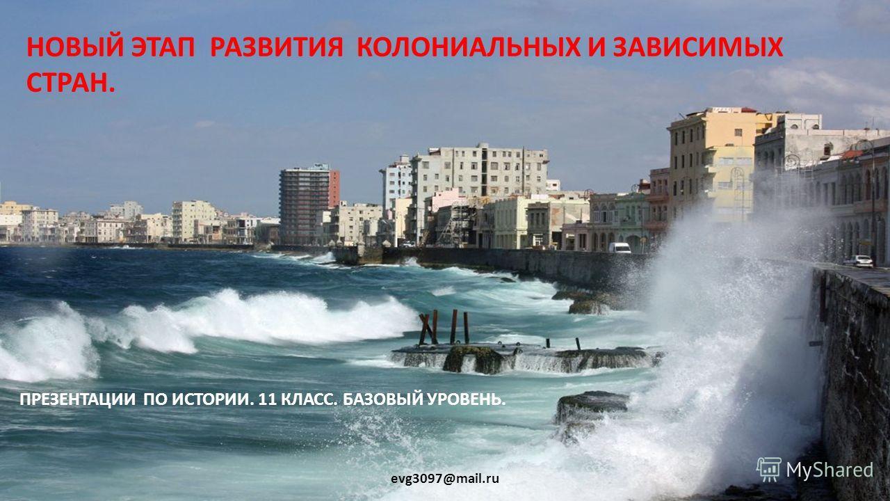 НОВЫЙ ЭТАП РАЗВИТИЯ КОЛОНИАЛЬНЫХ И ЗАВИСИМЫХ СТРАН. ПРЕЗЕНТАЦИИ ПО ИСТОРИИ. 11 КЛАСС. БАЗОВЫЙ УРОВЕНЬ. evg3097@mail.ru