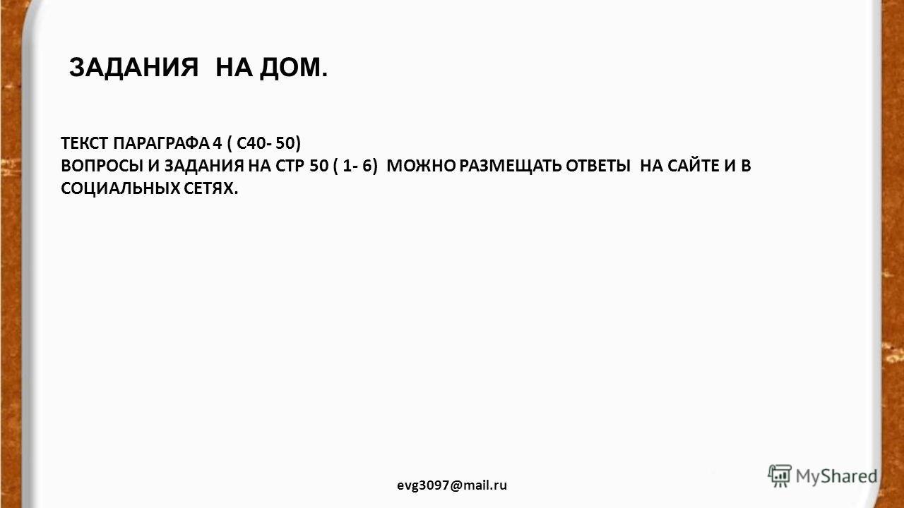 ЗАДАНИЯ НА ДОМ. evg3097@mail.ru ТЕКСТ ПАРАГРАФА 4 ( С40- 50) ВОПРОСЫ И ЗАДАНИЯ НА СТР 50 ( 1- 6) МОЖНО РАЗМЕЩАТЬ ОТВЕТЫ НА САЙТЕ И В СОЦИАЛЬНЫХ СЕТЯХ.